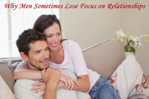Why Men Sometimes Lose Focus on Relationships