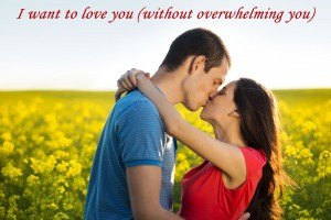 I want to love you without overwhelming you!
