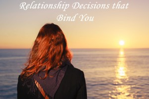 Relationship Decisions that Bind You