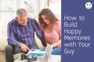 How to Build Happy Memories with Your Guy