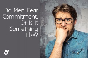 Do Men Fear Commitment, Or Is It Something Else?