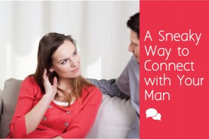 A Sneaky Way to Connect with Your Man