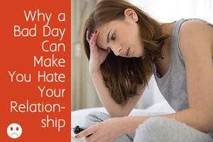 Why a Bad Day Can Make You Hate Your Relationship