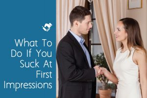 What to Do If You Suck at First Impressions