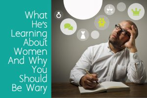 What He's Learning About Women And Why You Should Be Wary