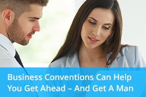 Business Conventions Can Help You Get Ahead – and Get a Man