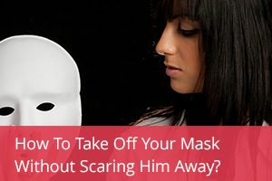 How to Take Off Your Mask Without Scaring Him Away