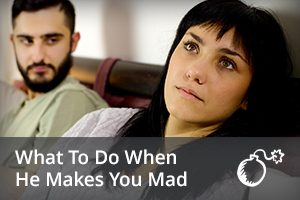 What to do When He Makes You Mad