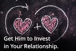 Get Him to Invest in Your Relationship
