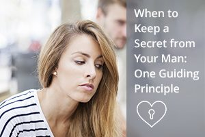 When to Keep a Secret from Your Man: One Guiding Principle