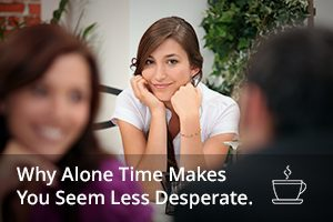 Why Alone Time Makes You Seem Less Desperate