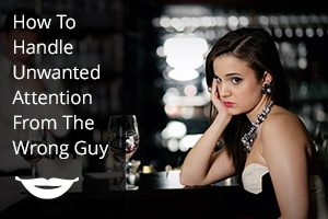How To Handle Unwanted Attention From The Wrong Guy