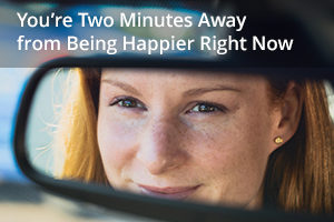 You're Two Minutes Away from Being Happier Right Now