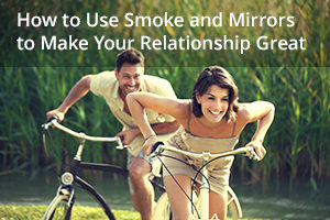 How to Use Smoke and Mirrors to Make Your Relationship Great