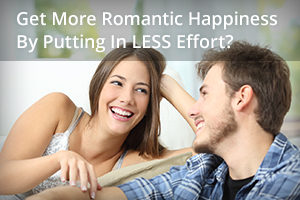 Get More Romantic Happiness by Putting in LESS Effort?