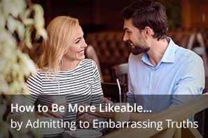 How to Be More Likeable… by Admitting to Embarrassing Truths
