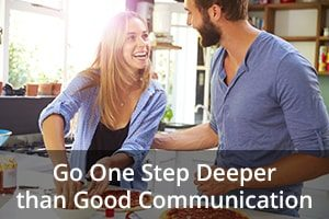 Go One Step Deeper than Good Communication