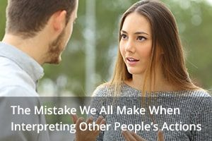The Mistake We All Make When Interpreting Other People's Actions