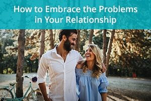How to Embrace The Problems  in Your Relationship