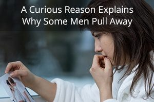 A Curious Reason Explains Why Some Men Pull Away