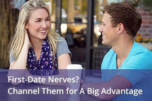 First-Date Nerves? Channel Them for A Big Advantage