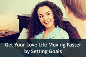 Get Your Love Life Moving Faster by Setting Goals