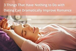3 Things That Have Nothing to Do with Dating Can Dramatically Improve Romance