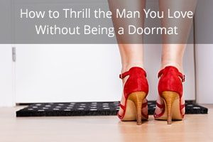 How to Thrill the Man You Love Without Being a Doormat