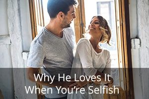 Why He Loves It When You're Selfish