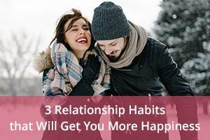 3 Relationship Habits that Will Get You More Happiness
