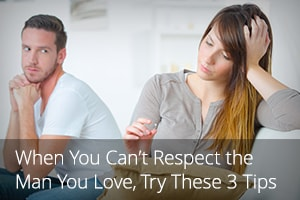 When You Can't Respect the Man You Love, Try These 3 Tips