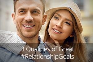 3 Qualities of Great #RelationshipGoals