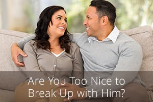 Are You Too Nice to Break Up with Him?