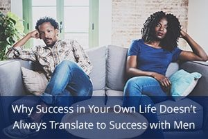 Why Success in Your Own Life Doesn't Always Translate to Success with Men