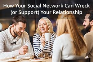 How Your Social Network Can Wreck (or Support) Your Relationship