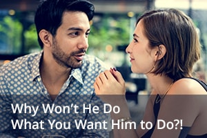 Why Won't He Do What You Want Him to Do?!