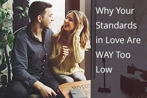 Why Your Standards in Love Are WAY Too Low