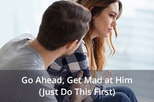 Go Ahead, Get Mad at Him (Just Do This First)