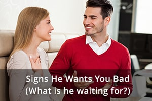Signs He Wants You Bad (What is he waiting for?)