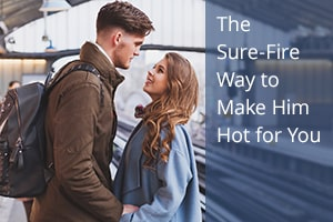 The Sure-Fire Way to Make Him Hot for You