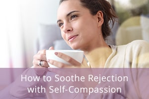 How to Soothe Rejection with Self-Compassion