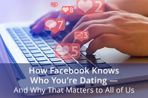 How Facebook Knows Who You're Dating— And Why That Matters to All of Us