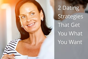 2 Dating Strategies That Get You What You Want