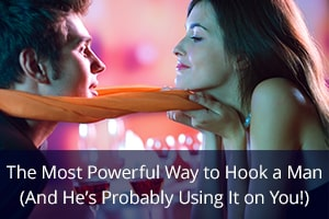 The Most Powerful Way to Hook a Man (And He's Probably Using It on You!)