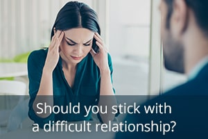 Should you stick with a difficult relationship?